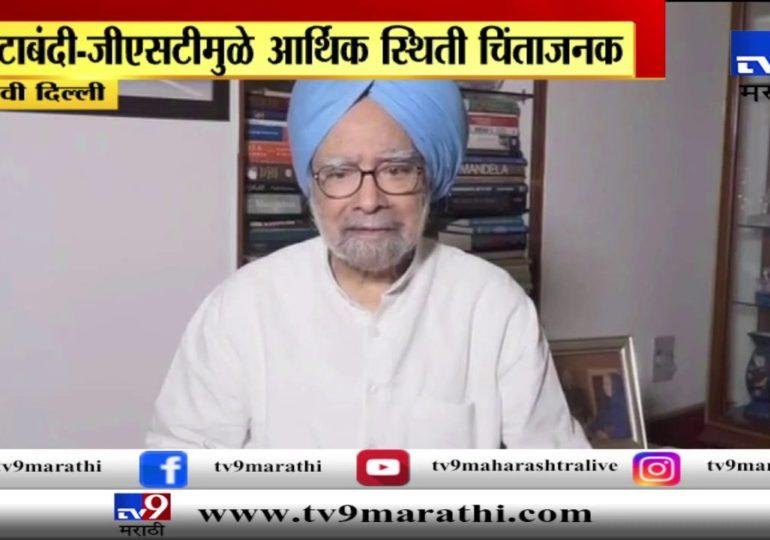 नवी दिल्ली : नोटाबंदी-जीएसटीमुळे आर्थिक स्थिती चिंताजनक : मनमोहन सिंह