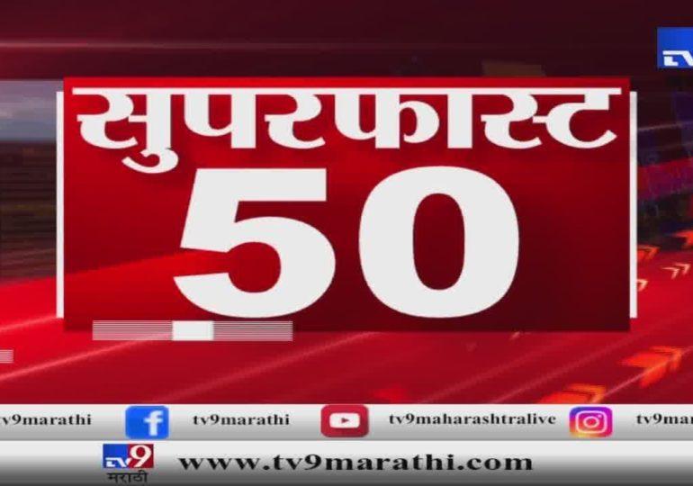 सुपरफास्ट 50 न्यूज : बातम्यांचा सुपरफास्ट आढावा