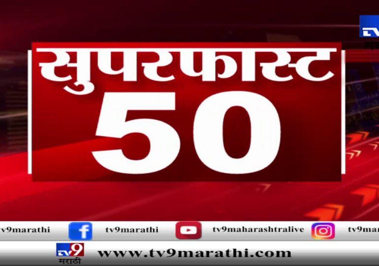सुपरफास्ट 50 न्यूज : महत्त्वाच्या बातम्यांचा धावता आढावा