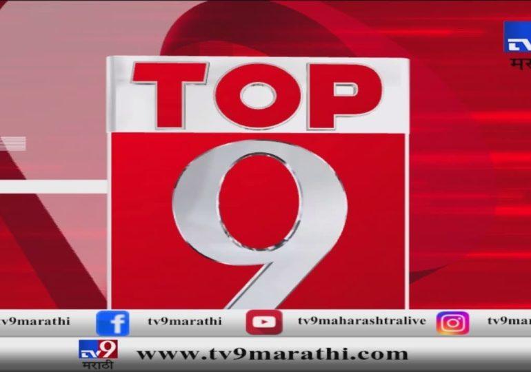 टॉप 9 न्यूज : देश-विदेशातील घडामोडींचा आढावा