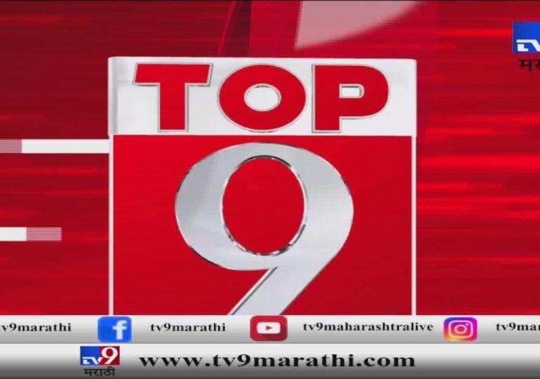 टॉप 9 न्यूज : महत्त्वाच्या बातम्यांचे अपडेट