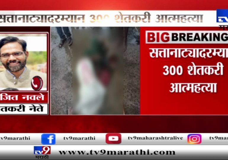 महाराष्ट्रातील सत्तानाट्यावेळी 300 शेतकरी आत्महत्या