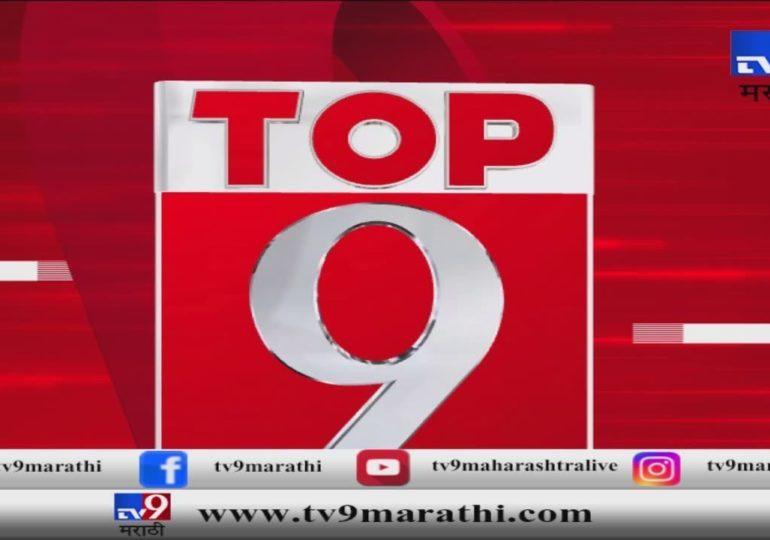 टॉप 9 न्यूज : महत्त्वाच्या बातम्यांचा आढावा