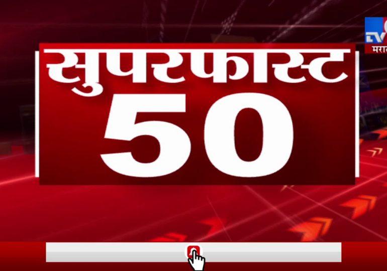 सुपरफास्ट 50 न्यूज : महत्त्वाच्या बातम्यांचा आढावा