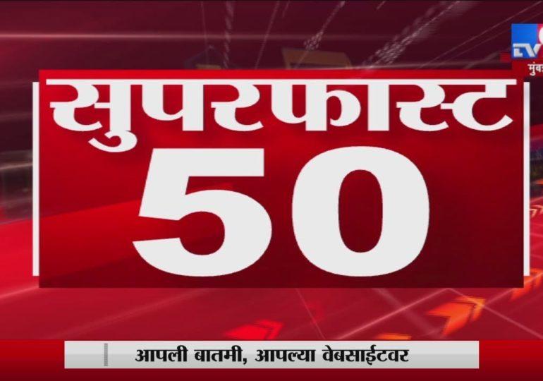 सुपरफास्ट 50 न्यूज : महत्त्वाच्या बातम्यांचा सुपरफास्ट आढावा