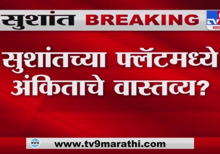 Sushant Singh Rajput | सुशांतसिंह राजपूतच्या फ्लॅटमध्ये अंकिता लोखंडेचं वास्तव्य?